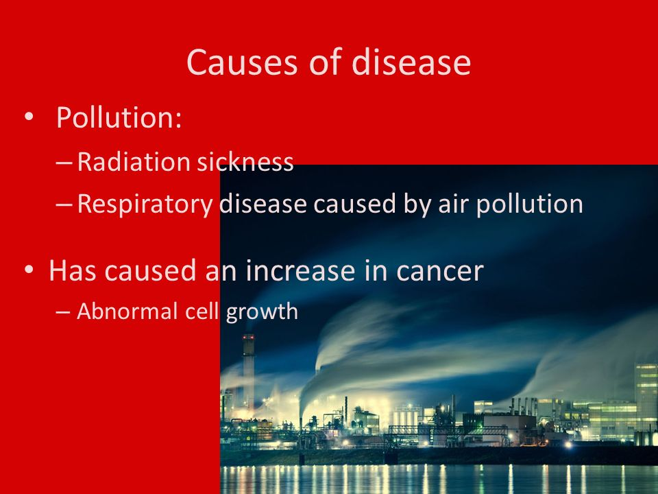 Causes of disease Pollution: – Radiation sickness – Respiratory disease caused by air pollution Has caused an increase in cancer – Abnormal cell growth