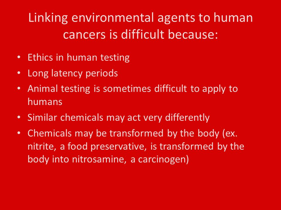 Linking environmental agents to human cancers is difficult because: Ethics in human testing Long latency periods Animal testing is sometimes difficult to apply to humans Similar chemicals may act very differently Chemicals may be transformed by the body (ex.