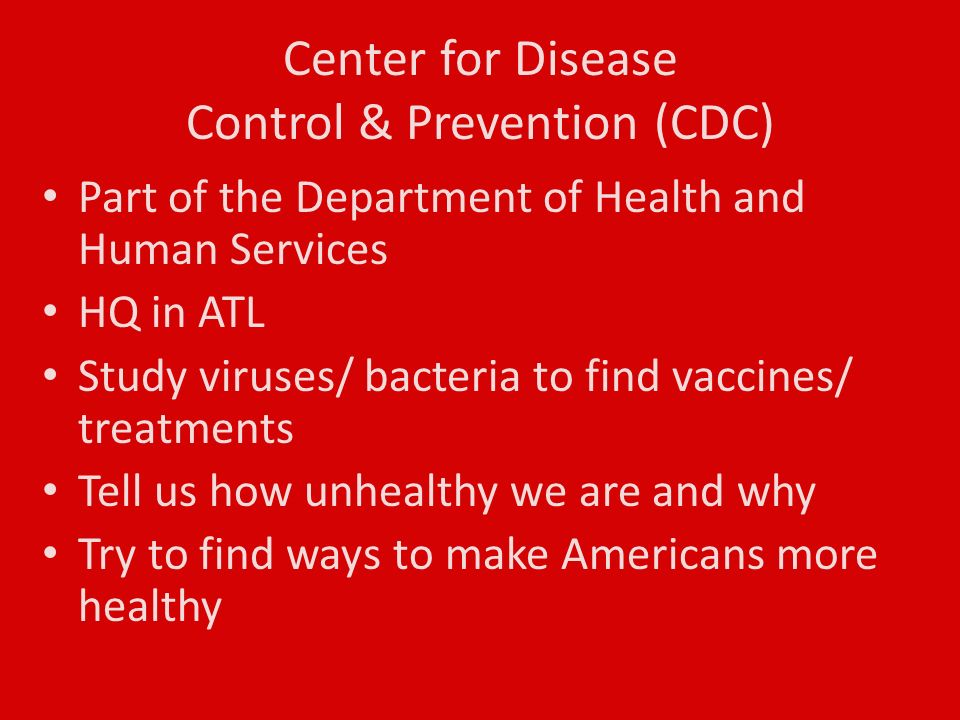 Center for Disease Control & Prevention (CDC) Part of the Department of Health and Human Services HQ in ATL Study viruses/ bacteria to find vaccines/ treatments Tell us how unhealthy we are and why Try to find ways to make Americans more healthy