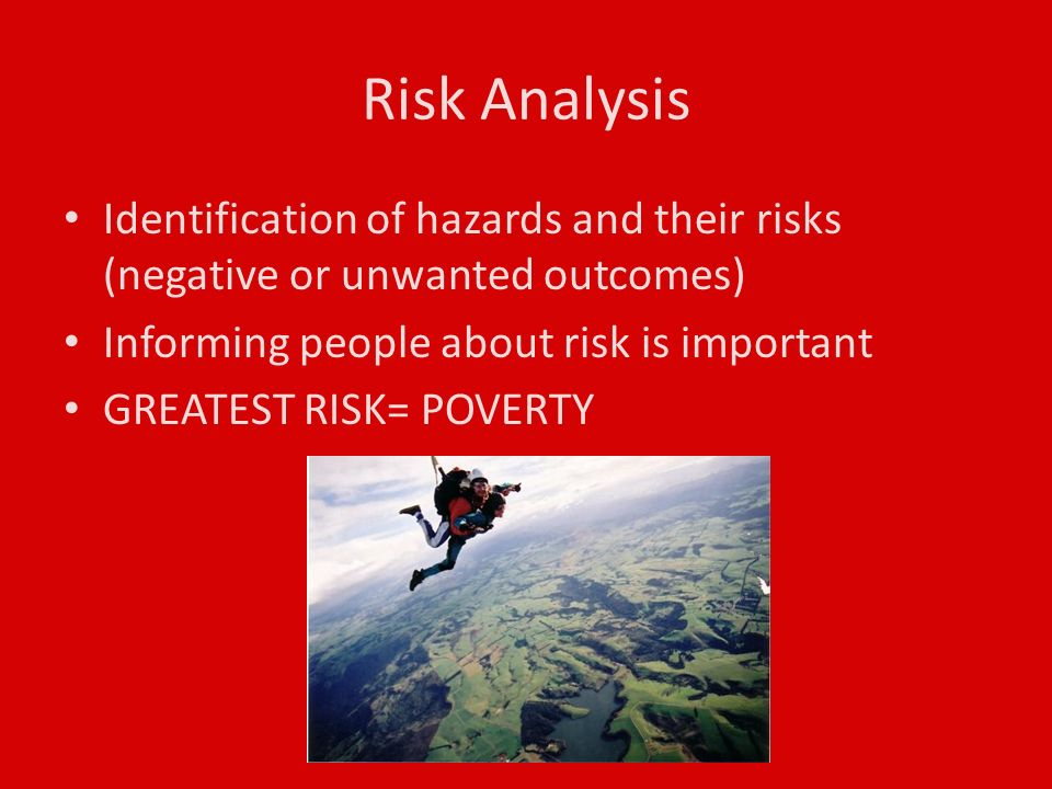 Risk Analysis Identification of hazards and their risks (negative or unwanted outcomes) Informing people about risk is important GREATEST RISK= POVERTY