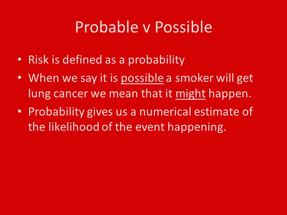 Probable v Possible Risk is defined as a probability When we say it is possible a smoker will get lung cancer we mean that it might happen.