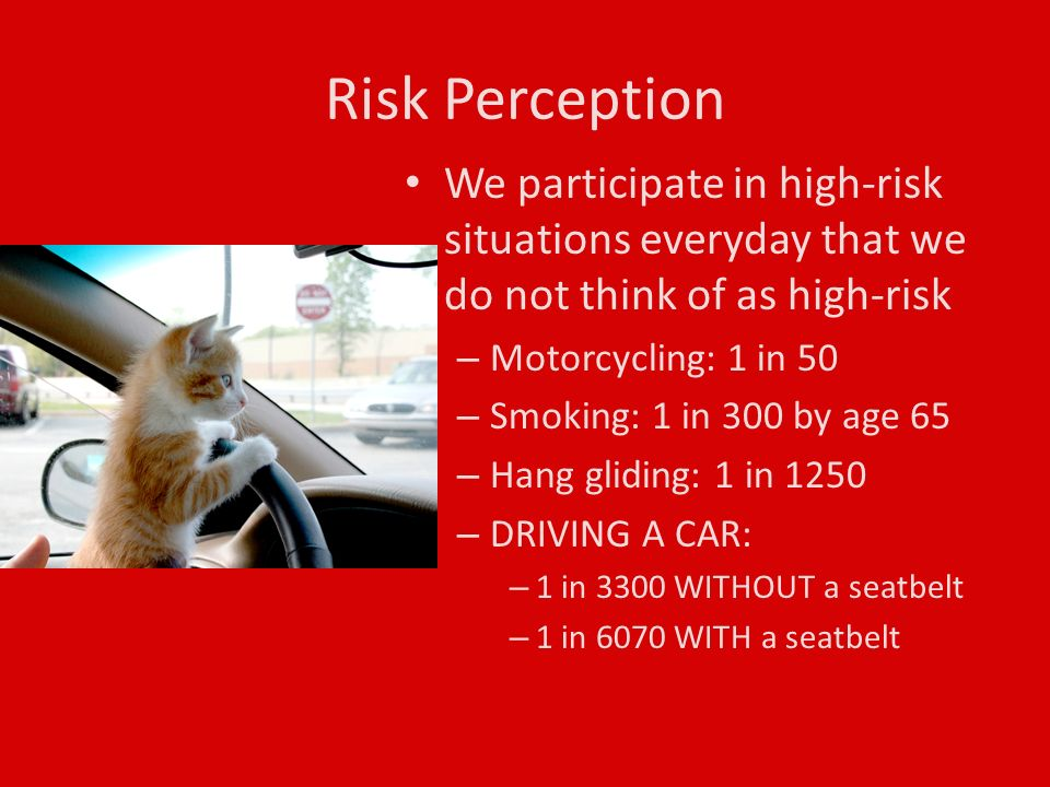 We participate in high-risk situations everyday that we do not think of as high-risk – Motorcycling: 1 in 50 – Smoking: 1 in 300 by age 65 – Hang gliding: 1 in 1250 – DRIVING A CAR: – 1 in 3300 WITHOUT a seatbelt – 1 in 6070 WITH a seatbelt