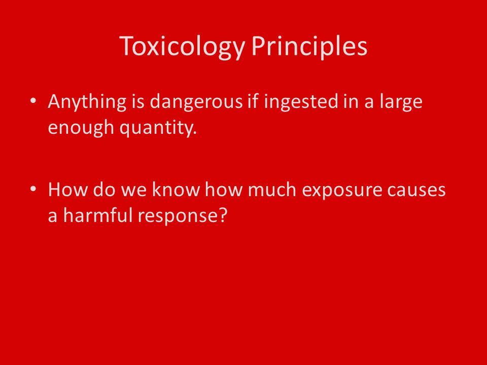 Toxicology Principles Anything is dangerous if ingested in a large enough quantity.