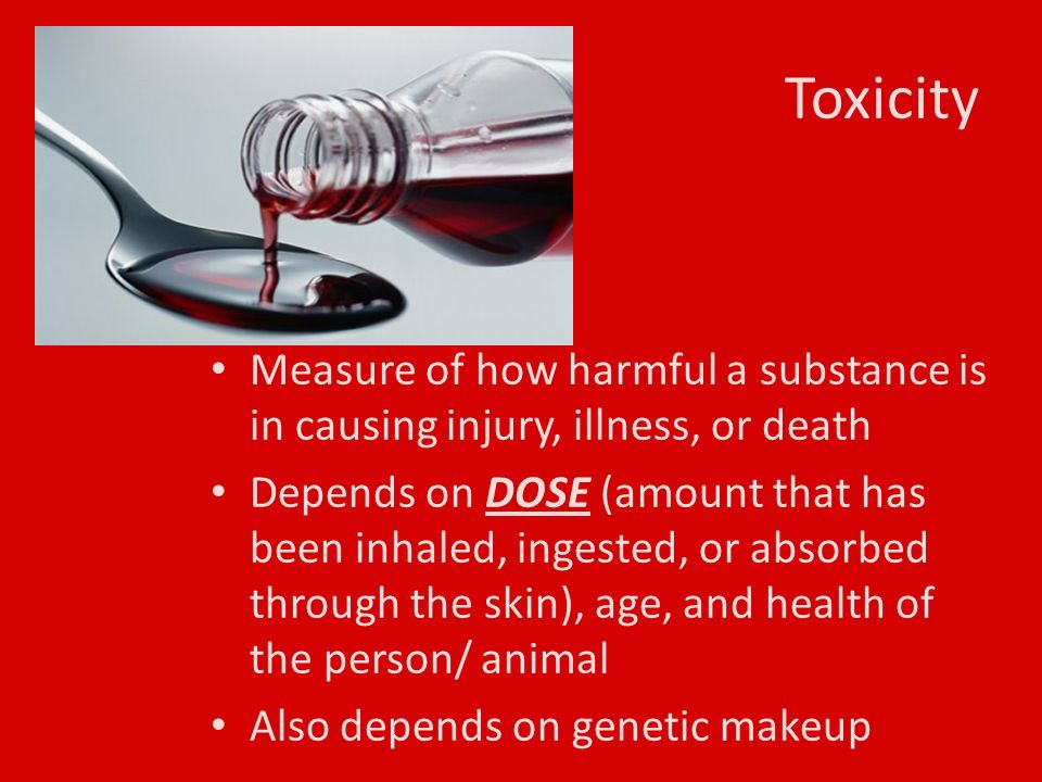 Toxicity Measure of how harmful a substance is in causing injury, illness, or death Depends on DOSE (amount that has been inhaled, ingested, or absorbed through the skin), age, and health of the person/ animal Also depends on genetic makeup
