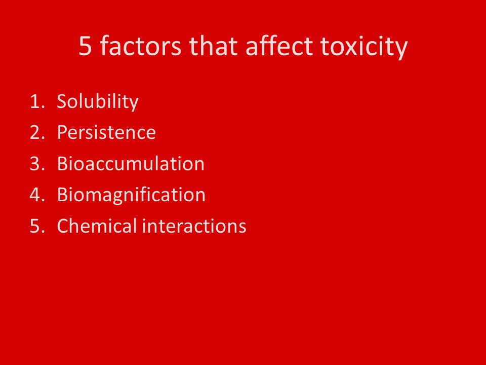 5 factors that affect toxicity 1.Solubility 2.Persistence 3.Bioaccumulation 4.Biomagnification 5.Chemical interactions