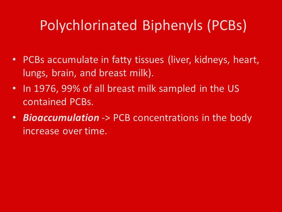 Polychlorinated Biphenyls (PCBs) PCBs accumulate in fatty tissues (liver, kidneys, heart, lungs, brain, and breast milk).