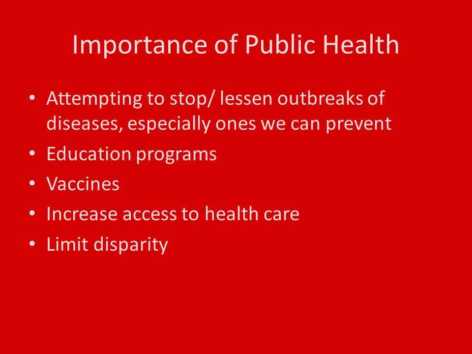 Importance of Public Health Attempting to stop/ lessen outbreaks of diseases, especially ones we can prevent Education programs Vaccines Increase access to health care Limit disparity