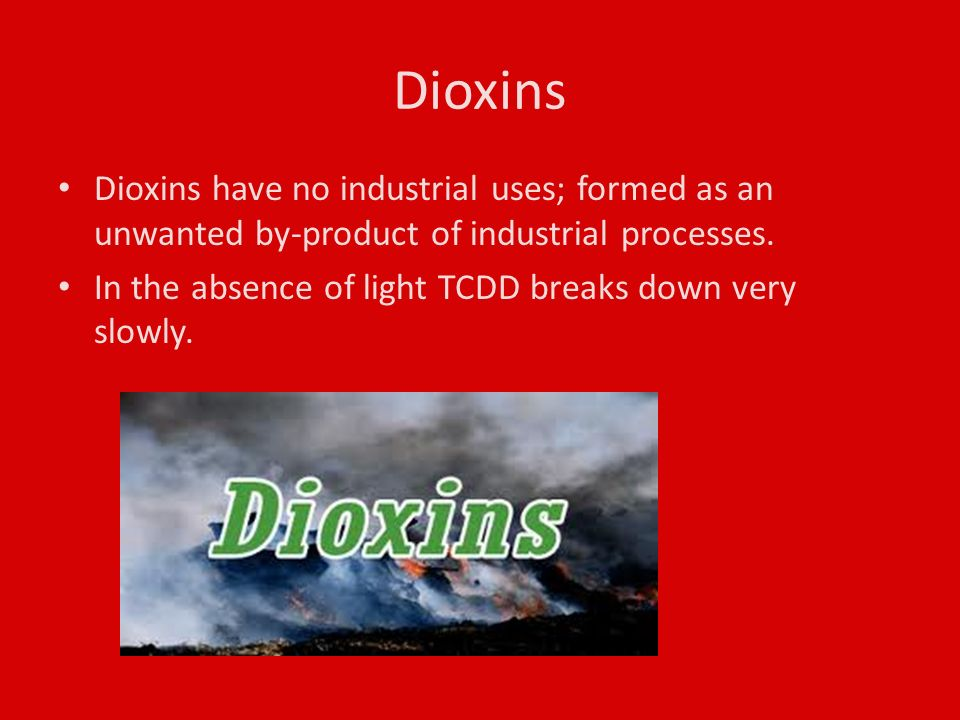 Dioxins Dioxins have no industrial uses; formed as an unwanted by-product of industrial processes.