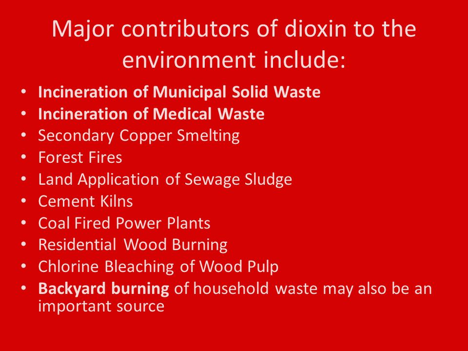 Major contributors of dioxin to the environment include: Incineration of Municipal Solid Waste Incineration of Medical Waste Secondary Copper Smelting Forest Fires Land Application of Sewage Sludge Cement Kilns Coal Fired Power Plants Residential Wood Burning Chlorine Bleaching of Wood Pulp Backyard burning of household waste may also be an important source
