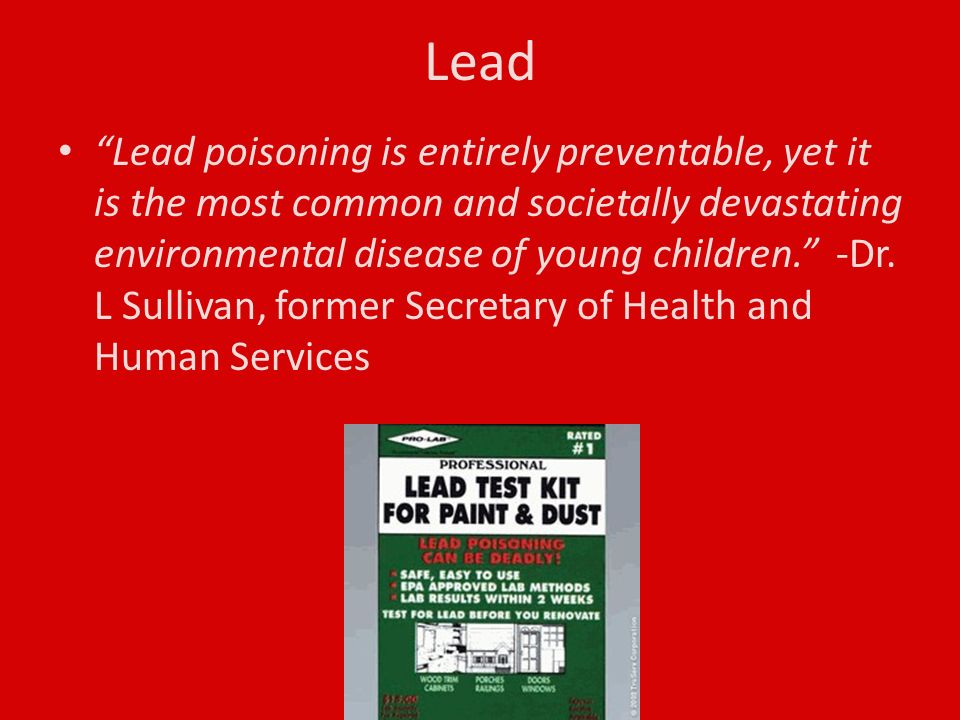 Lead Lead poisoning is entirely preventable, yet it is the most common and societally devastating environmental disease of young children. -Dr.