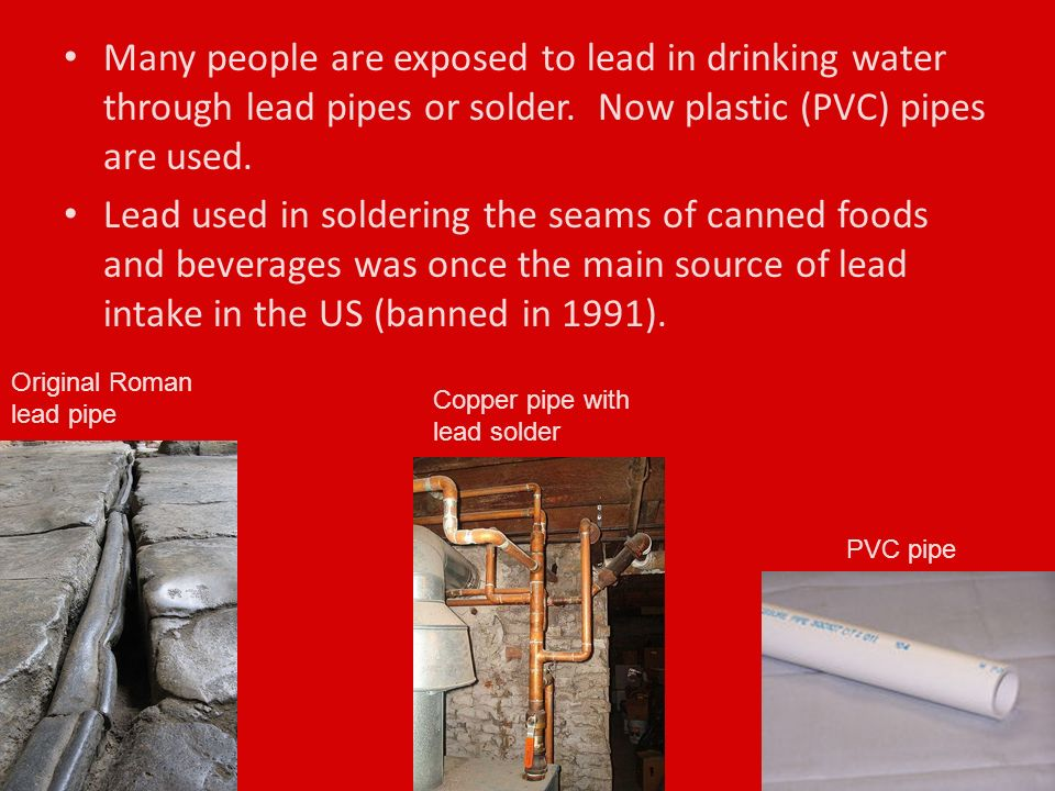 Many people are exposed to lead in drinking water through lead pipes or solder.
