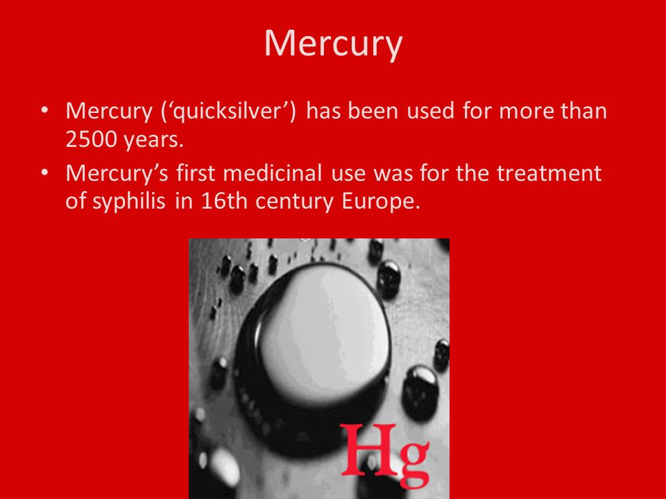 Mercury Mercury ('quicksilver') has been used for more than 2500 years.