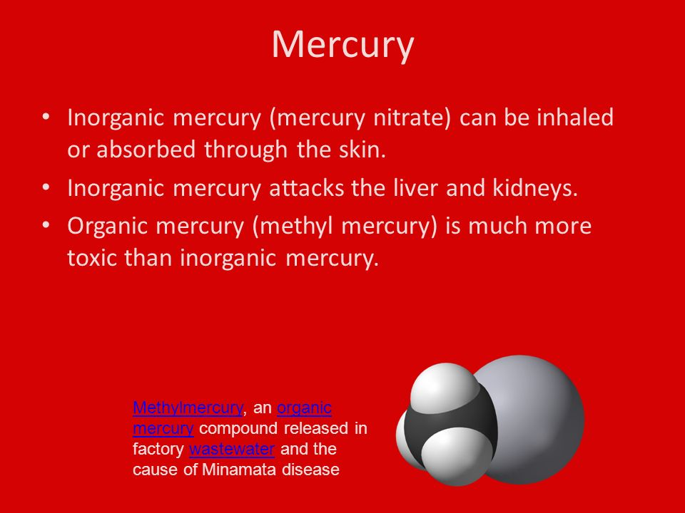 Mercury Inorganic mercury (mercury nitrate) can be inhaled or absorbed through the skin.