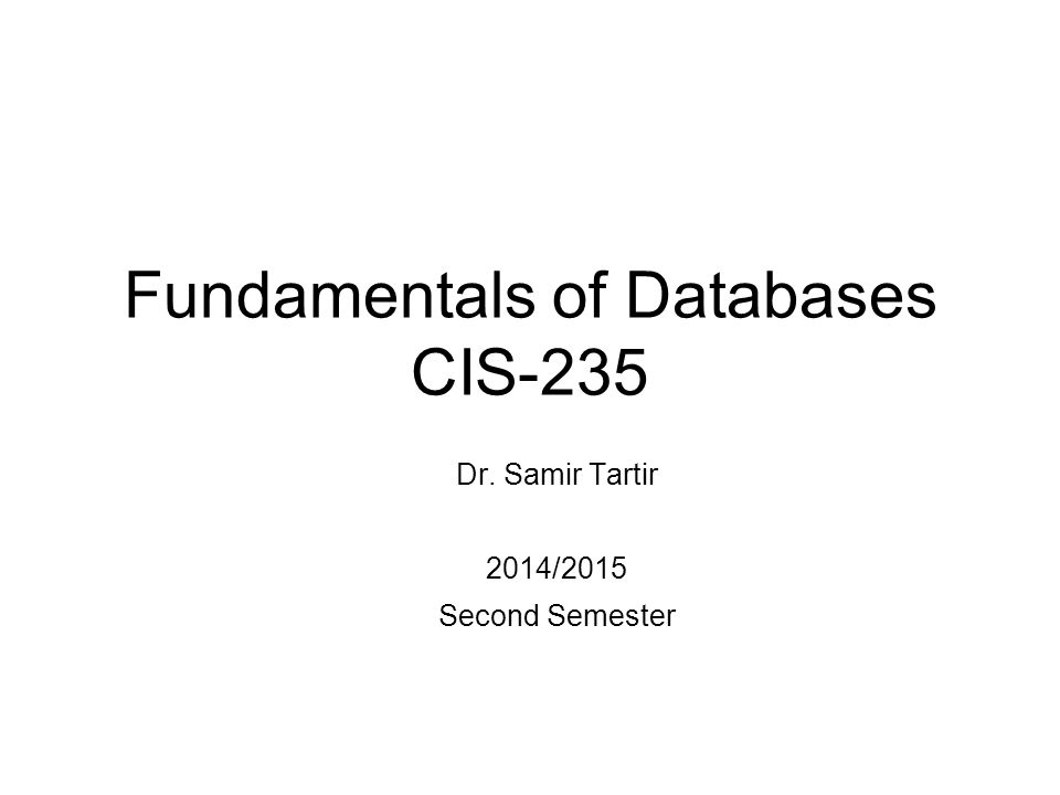 Fundamentals of Databases CIS-235 Dr. Samir Tartir 2014/2015 Second Semester