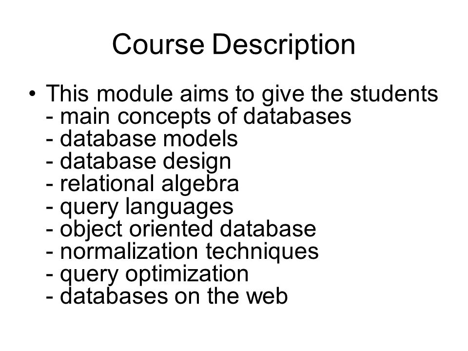 Course Description This module aims to give the students - main concepts of databases - database models - database design - relational algebra - query languages - object oriented database - normalization techniques - query optimization - databases on the web