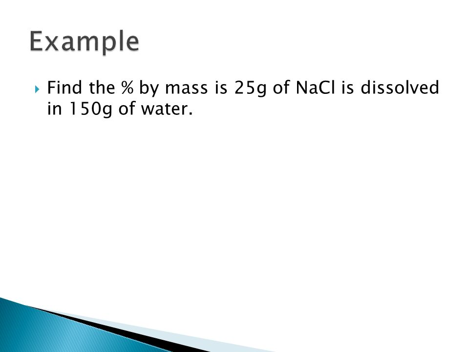  Find the % by mass is 25g of NaCl is dissolved in 150g of water.