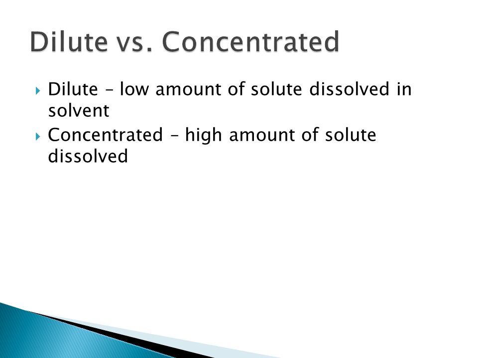  Dilute – low amount of solute dissolved in solvent  Concentrated – high amount of solute dissolved