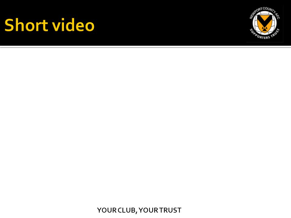 YOUR CLUB, YOUR TRUST  Introductions & Welcome – Jon Bowkett A short
