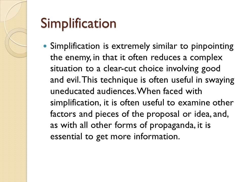 Simplification Simplification is extremely similar to pinpointing the enemy, in that it often reduces a complex situation to a clear-cut choice involving good and evil.