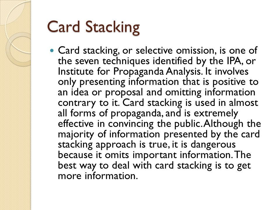 Card Stacking Card stacking, or selective omission, is one of the seven techniques identified by the IPA, or Institute for Propaganda Analysis.