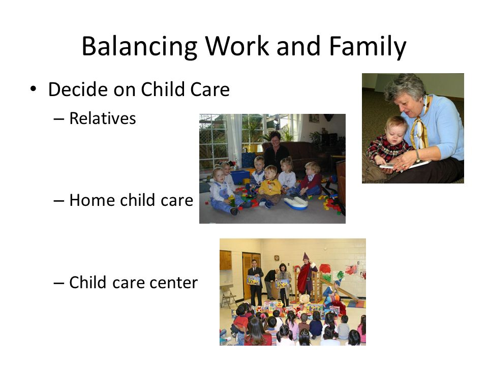 Balancing Work and Family Decide on Child Care – Relatives – Home child care – Child care center