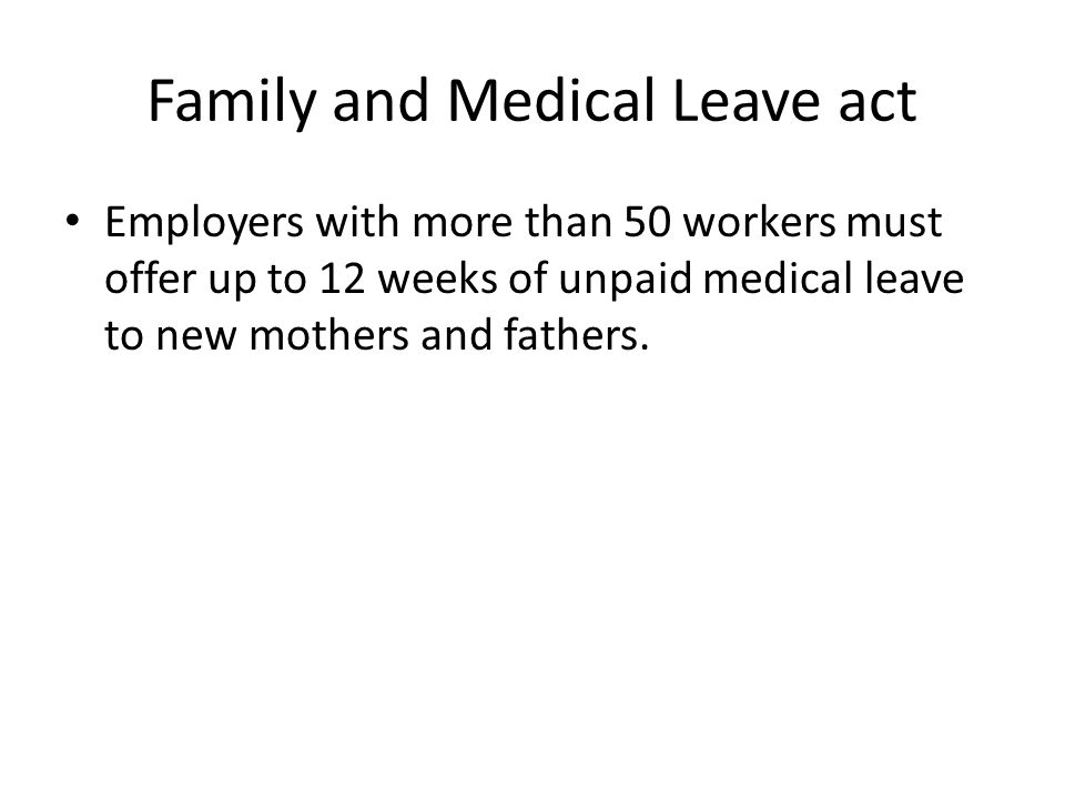 Family and Medical Leave act Employers with more than 50 workers must offer up to 12 weeks of unpaid medical leave to new mothers and fathers.