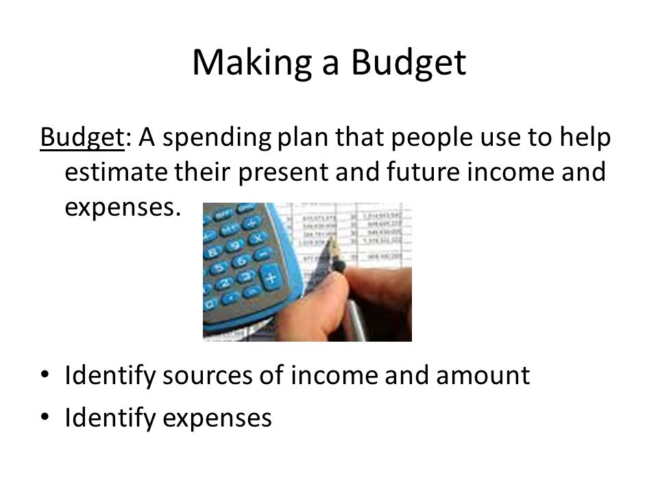 Making a Budget Budget: A spending plan that people use to help estimate their present and future income and expenses.