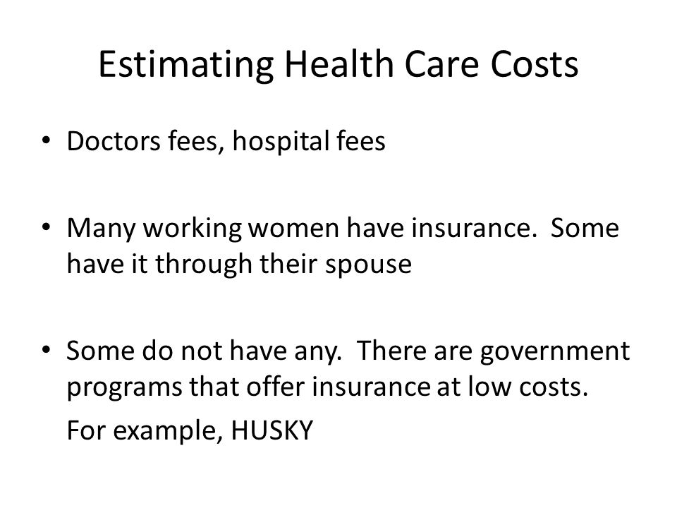 Estimating Health Care Costs Doctors fees, hospital fees Many working women have insurance.