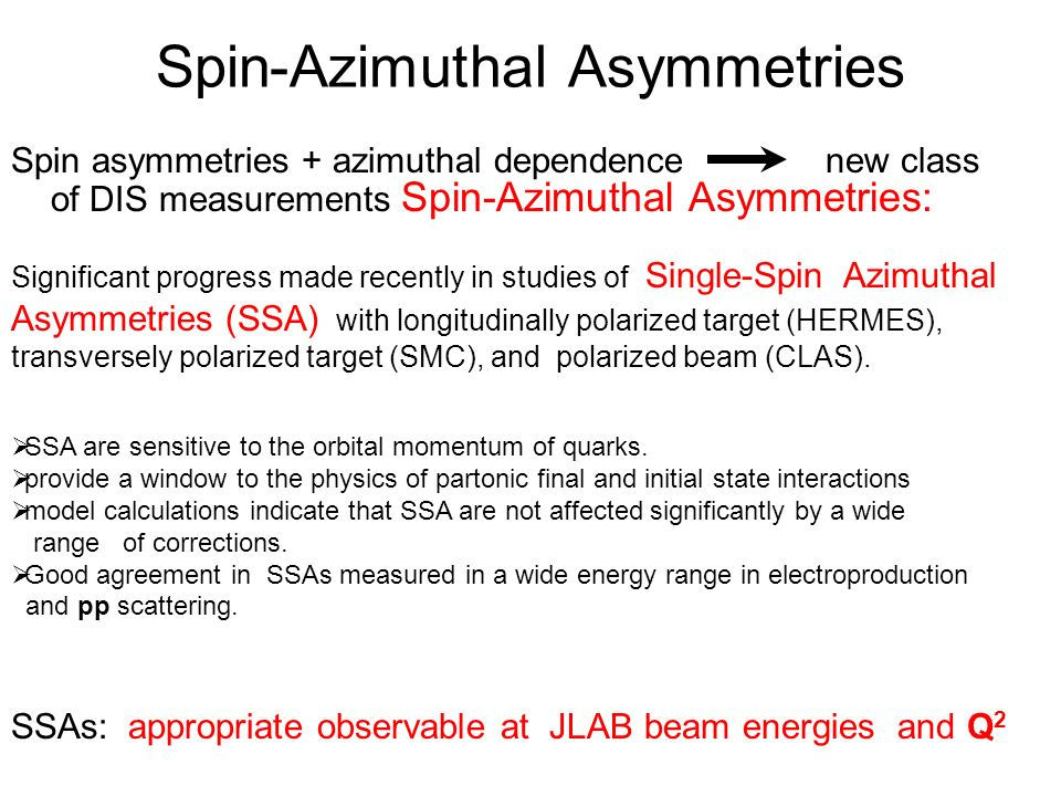 Spin-Azimuthal Asymmetries Significant progress made recently in studies of Single-Spin Azimuthal Asymmetries (SSA) with longitudinally polarized target (HERMES), transversely polarized target (SMC), and polarized beam (CLAS).