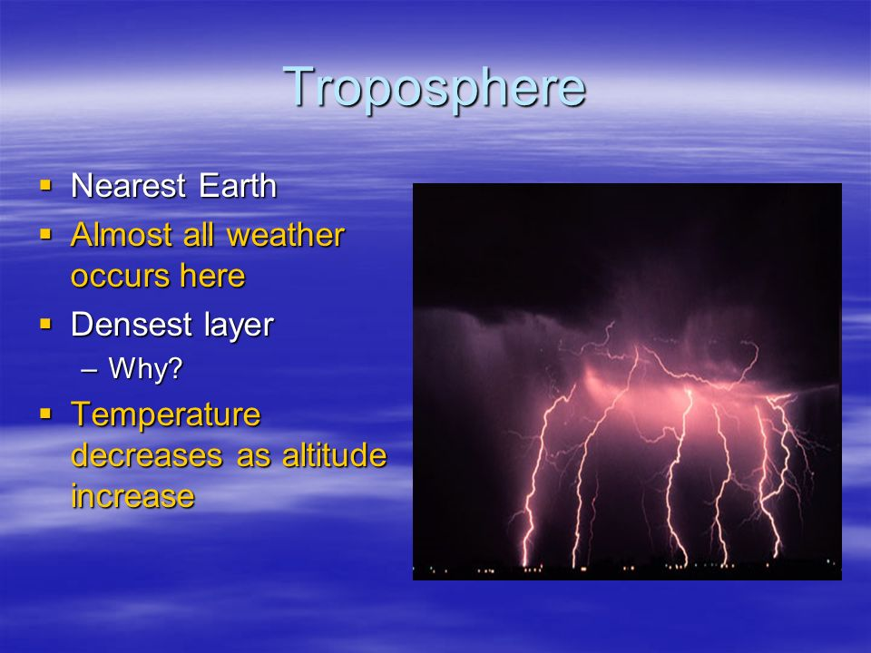 Troposphere  Nearest Earth  Almost all weather occurs here  Densest layer –Why.