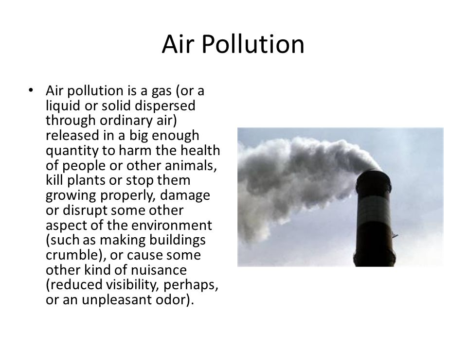 Air Pollution Air pollution is a gas (or a liquid or solid dispersed through ordinary air) released in a big enough quantity to harm the health of people or other animals, kill plants or stop them growing properly, damage or disrupt some other aspect of the environment (such as making buildings crumble), or cause some other kind of nuisance (reduced visibility, perhaps, or an unpleasant odor).