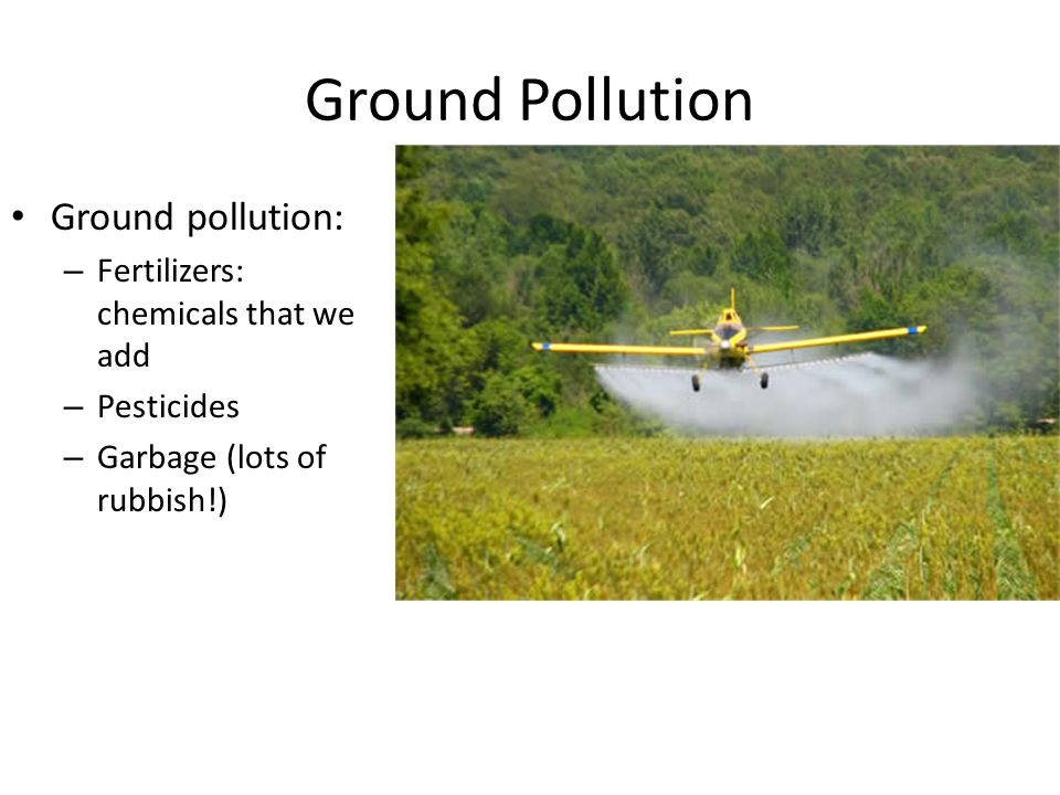 Ground Pollution Ground pollution: – Fertilizers: chemicals that we add – Pesticides – Garbage (lots of rubbish!)