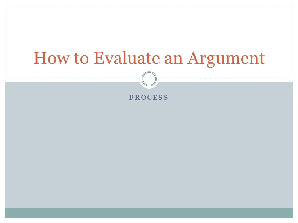 PROCESS How to Evaluate an Argument
