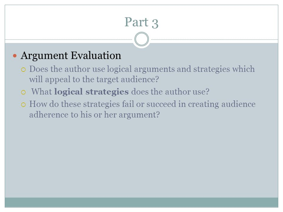 Part 3 Argument Evaluation  Does the author use logical arguments and strategies which will appeal to the target audience.