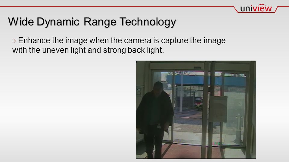 Wide Dynamic Range Technology Enhance the image when the camera is capture the image with the uneven light and strong back light.
