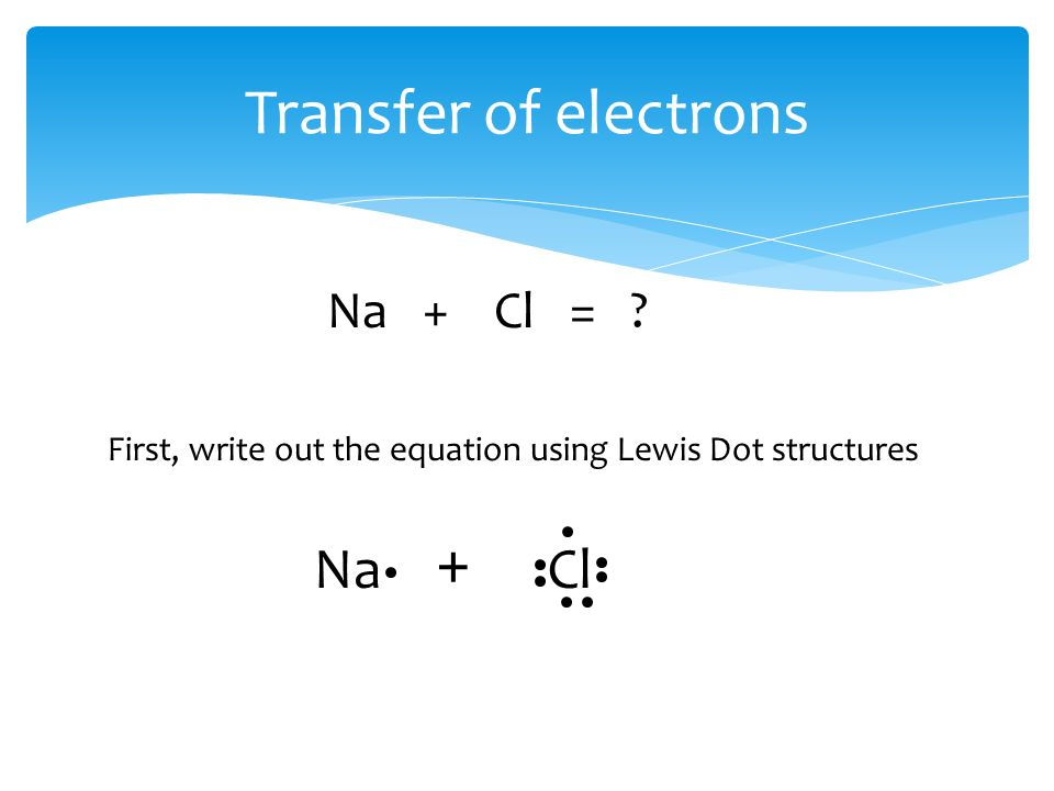 Transfer of electrons Na + Cl = Na + Cl First, write out the equation using Lewis Dot structures