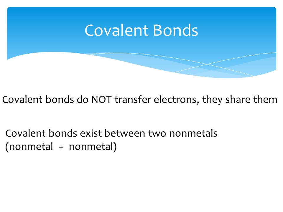 Covalent Bonds Covalent bonds do NOT transfer electrons, they share them Covalent bonds exist between two nonmetals (nonmetal + nonmetal)