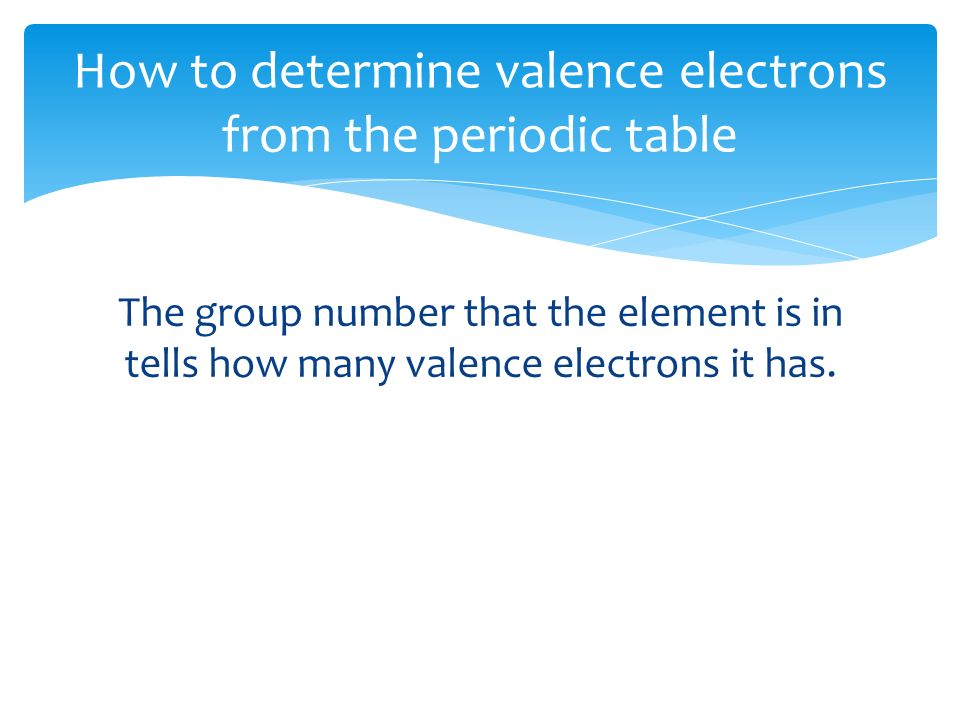 The group number that the element is in tells how many valence electrons it has.
