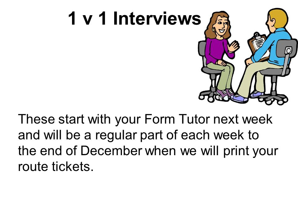 1 v 1 Interviews These start with your Form Tutor next week and will be a regular part of each week to the end of December when we will print your route tickets.