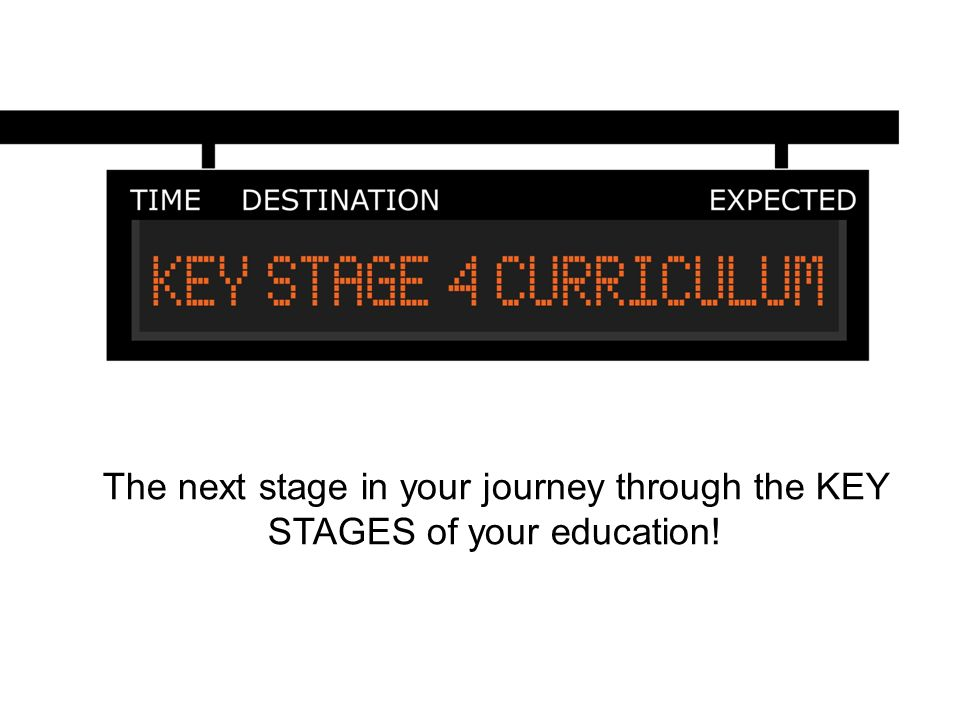 The next stage in your journey through the KEY STAGES of your education!