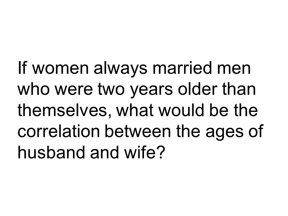 If women always married men who were two years older than themselves, what would be the correlation between the ages of husband and wife