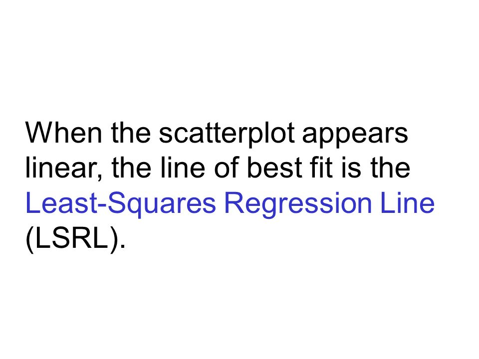 When the scatterplot appears linear, the line of best fit is the Least-Squares Regression Line (LSRL).