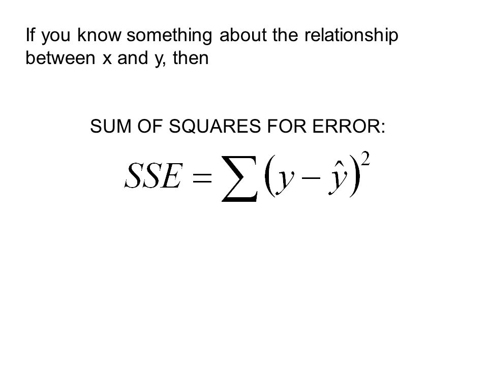 If you know something about the relationship between x and y, then SUM OF SQUARES FOR ERROR: