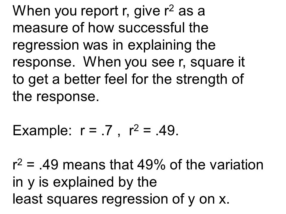 When you report r, give r 2 as a measure of how successful the regression was in explaining the response.