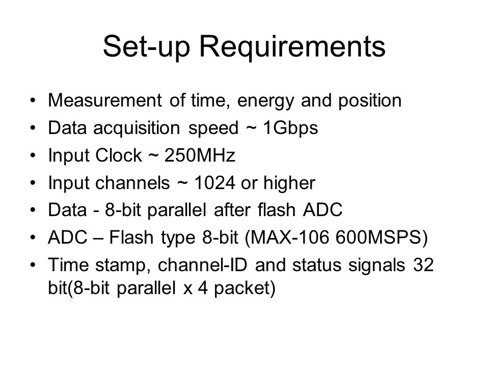 Set-up Requirements Measurement of time, energy and position Data acquisition speed ~ 1Gbps Input Clock ~ 250MHz Input channels ~ 1024 or higher Data - 8-bit parallel after flash ADC ADC – Flash type 8-bit (MAX MSPS) Time stamp, channel-ID and status signals 32 bit(8-bit parallel x 4 packet)