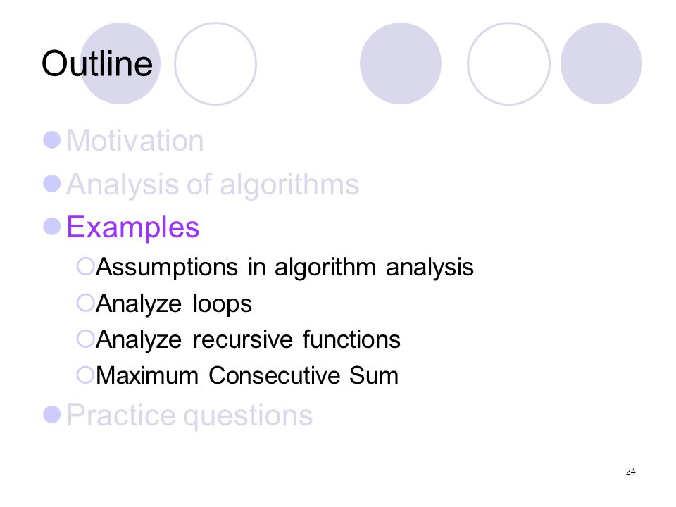 24 24 outline motivation analysis of algorithms examples assumptions in algorithm analysis analyze loops analyze recursive functions maximum