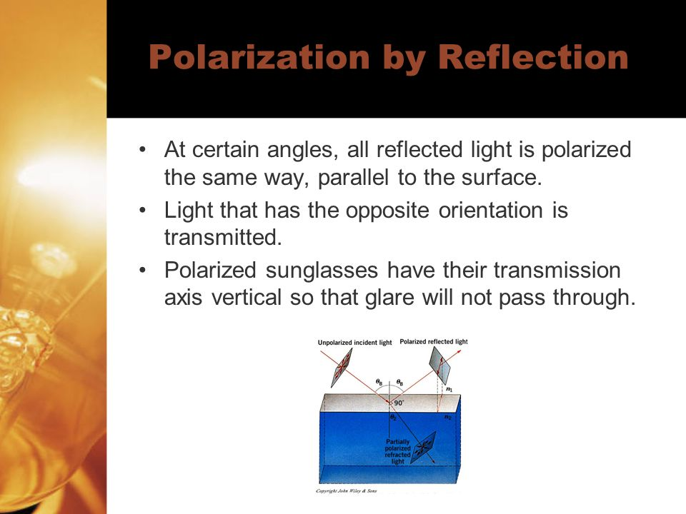 Polarization by Reflection At certain angles, all reflected light is polarized the same way, parallel to the surface.
