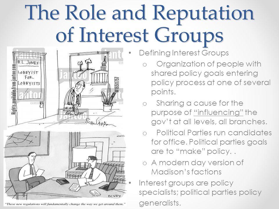 The Role and Reputation of Interest Groups Defining Interest Groups o Organization of people with shared policy goals entering policy process at one of several points.