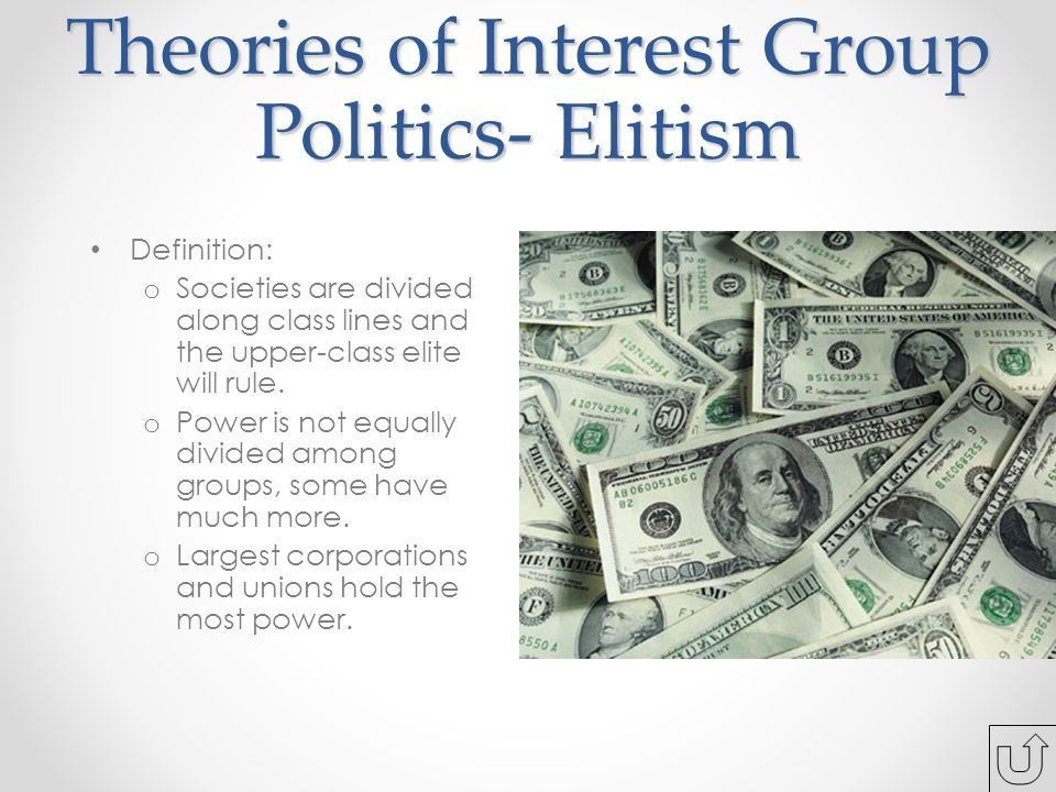 Theories of Interest Group Politics- Elitism Definition: o Societies are divided along class lines and the upper-class elite will rule.