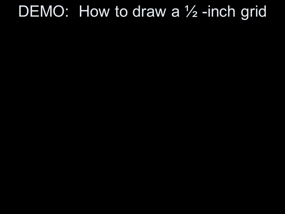 DEMO: How to draw a ½ -inch grid